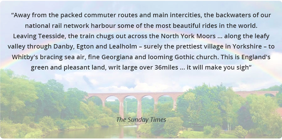 Away from the packed commuter routes and main intercities, the backwaters of our national rail network harbour some of the most beautiful rides in the world. Leaving Teesside, the train chugs out across the North York Moors … along the leafy valley through Danby, Egton and Lealholm – surely the prettiest village in Yorkshire – to Whitby's bracing sea air, fine Georgiana and looming Gothic church. This is England's green and pleasant land, writ large over 36miles ... it will make you sigh - The Sunday Times